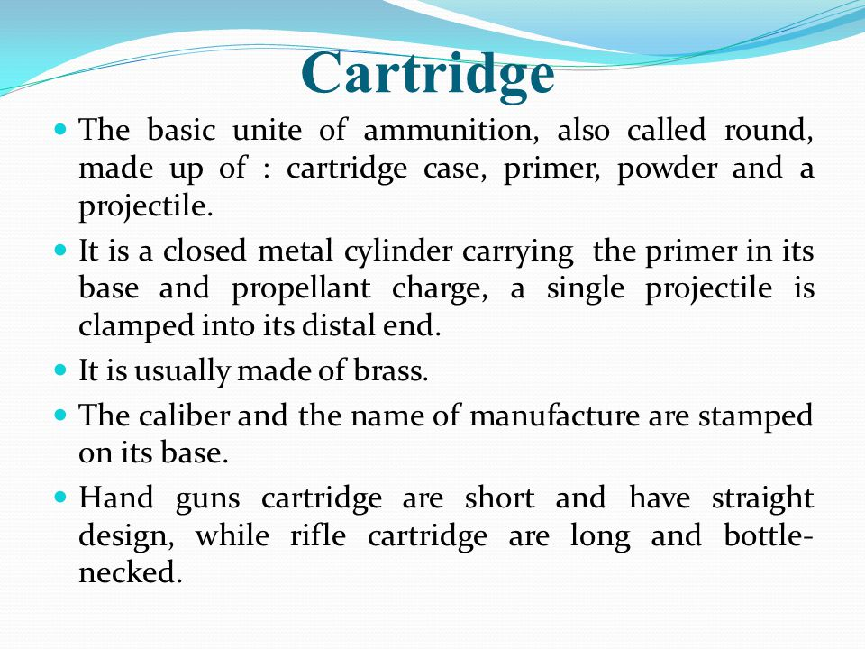 Cartridge The basic unite of ammunition, also called round, made up of : cartridge case, primer, powder and a projectile.