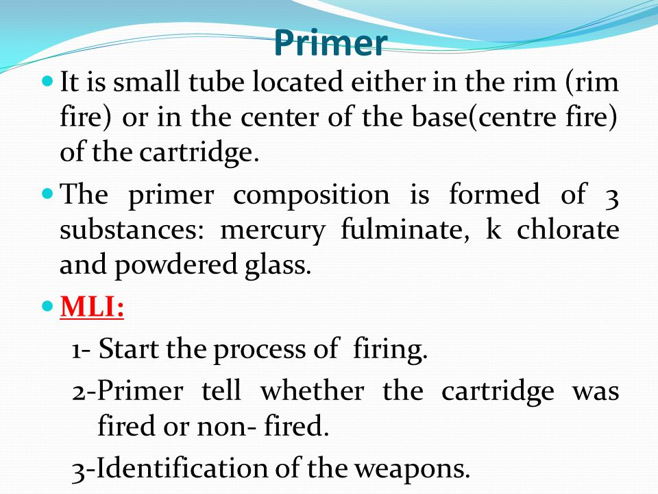 Primer It is small tube located either in the rim (rim fire) or in the center of the base(centre fire) of the cartridge.