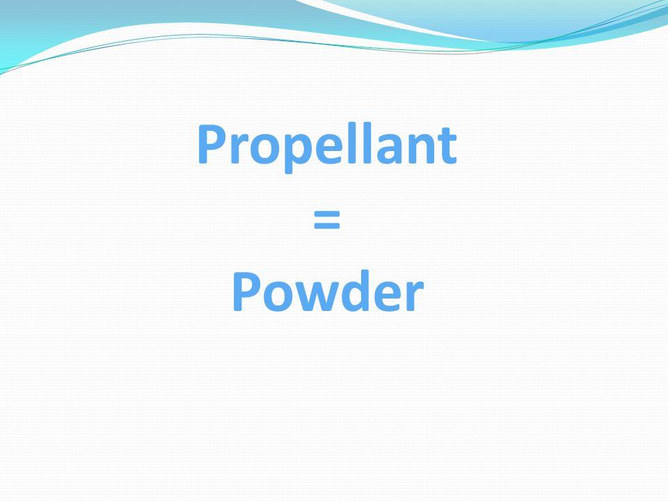 Propellant = Powder