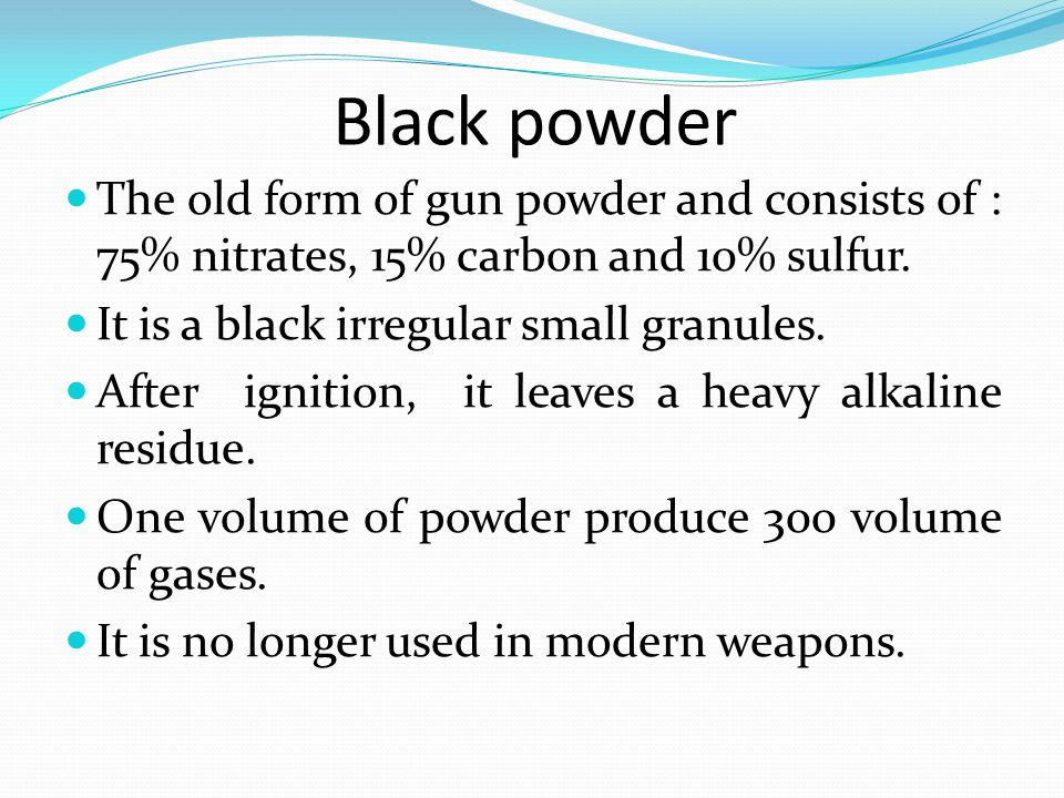 Black powder The old form of gun powder and consists of : 75% nitrates, 15% carbon and 10% sulfur. It is a black irregular small granules.