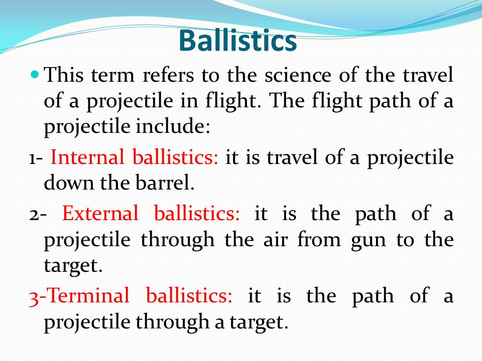 Ballistics This term refers to the science of the travel of a projectile in flight. The flight path of a projectile include: