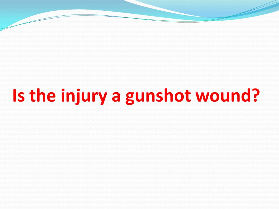 Is the injury a gunshot wound