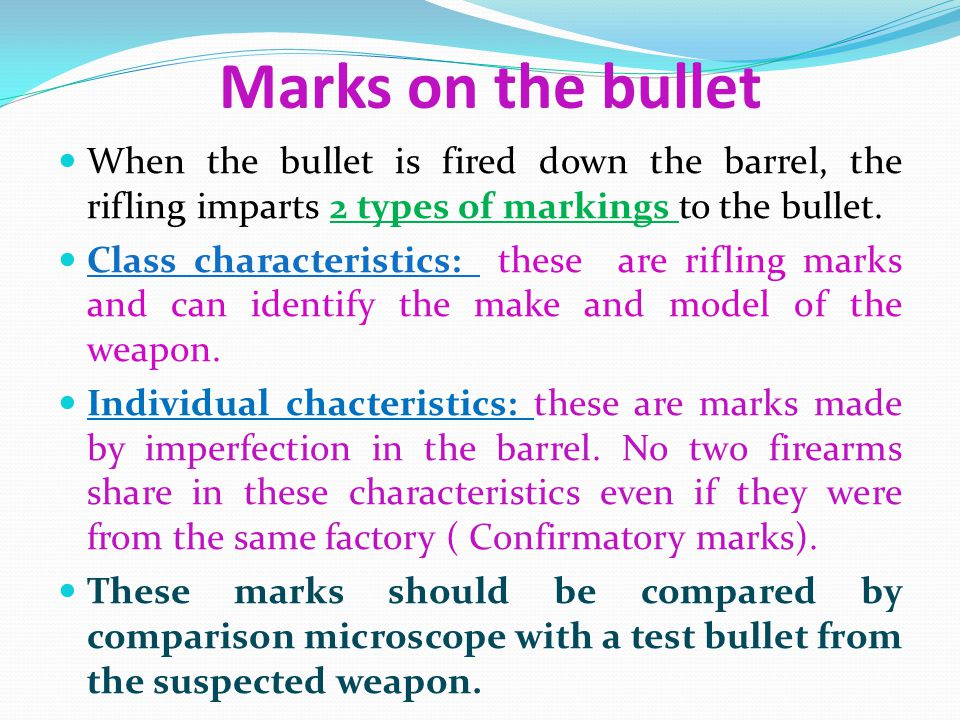 Marks on the bullet When the bullet is fired down the barrel, the rifling imparts 2 types of markings to the bullet.