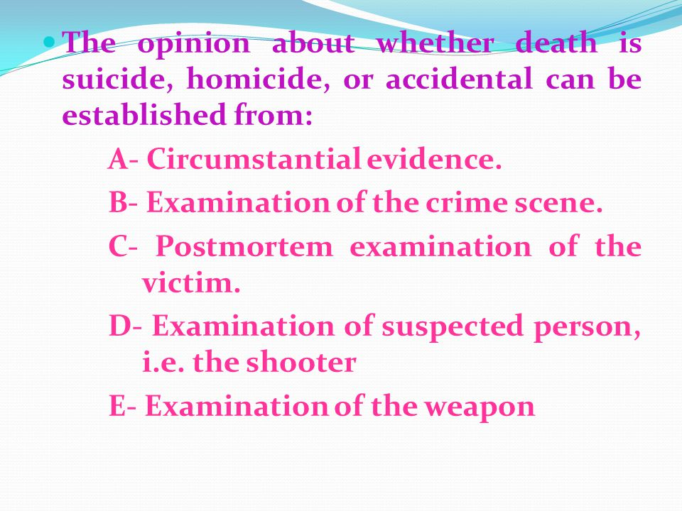 The opinion about whether death is suicide, homicide, or accidental can be established from: