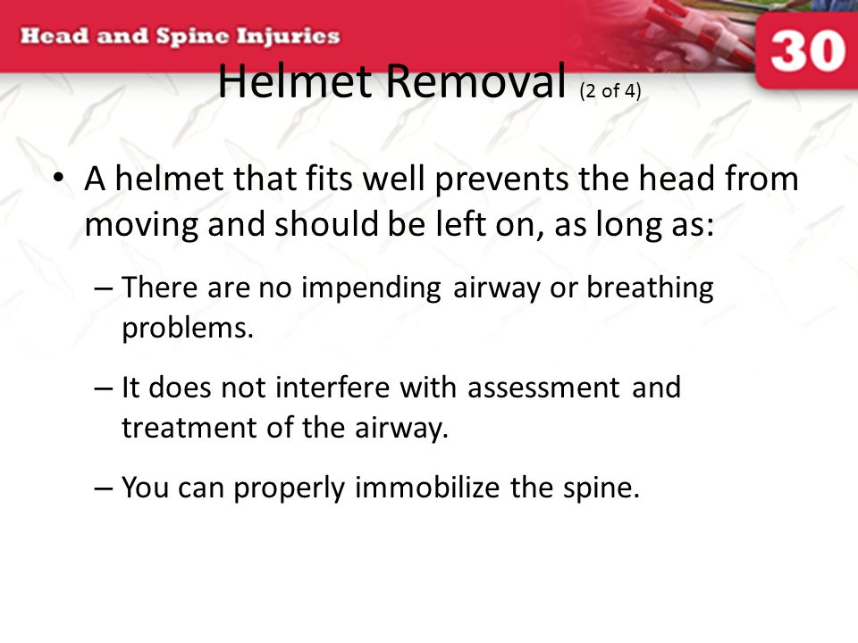 Helmet Removal (2 of 4) A helmet that fits well prevents the head from moving and should be left on, as long as: