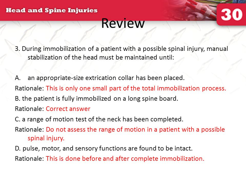 Review 3. During immobilization of a patient with a possible spinal injury, manual stabilization of the head must be maintained until: