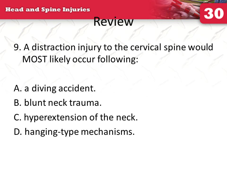 Review 9. A distraction injury to the cervical spine would MOST likely occur following: A. a diving accident.