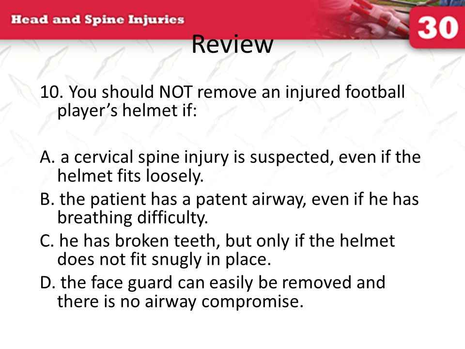 Review 10. You should NOT remove an injured football player's helmet if: A. a cervical spine injury is suspected, even if the helmet fits loosely.
