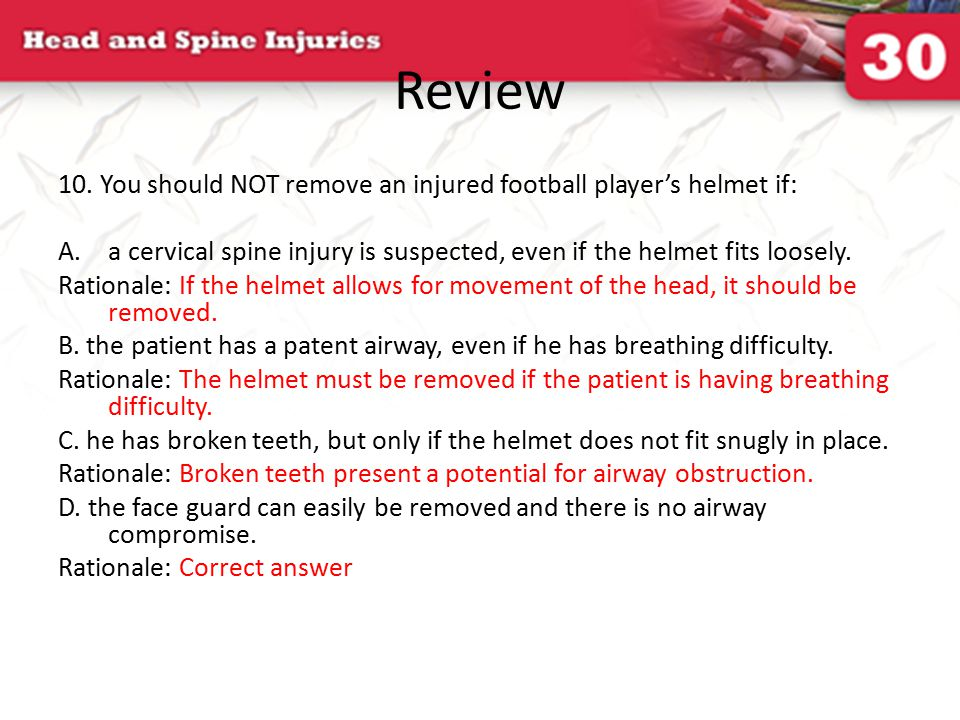 Review 10. You should NOT remove an injured football player's helmet if: a cervical spine injury is suspected, even if the helmet fits loosely.