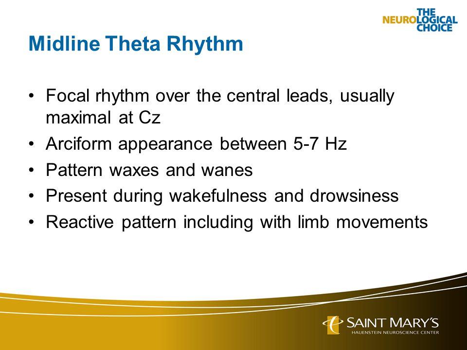 Midline Theta Rhythm Focal rhythm over the central leads, usually maximal at Cz. Arciform appearance between 5-7 Hz.