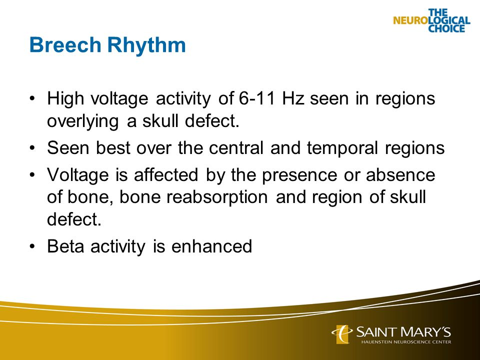 Breech Rhythm High voltage activity of 6-11 Hz seen in regions overlying a skull defect. Seen best over the central and temporal regions.