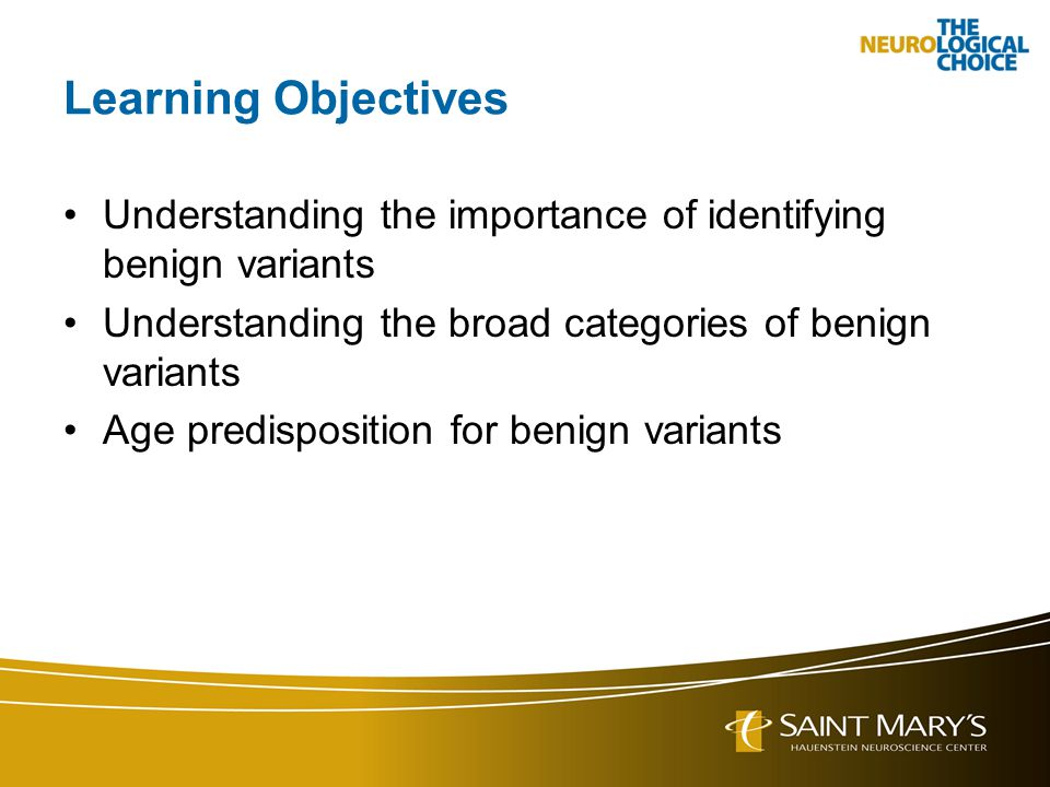 Learning Objectives Understanding the importance of identifying benign variants. Understanding the broad categories of benign variants.