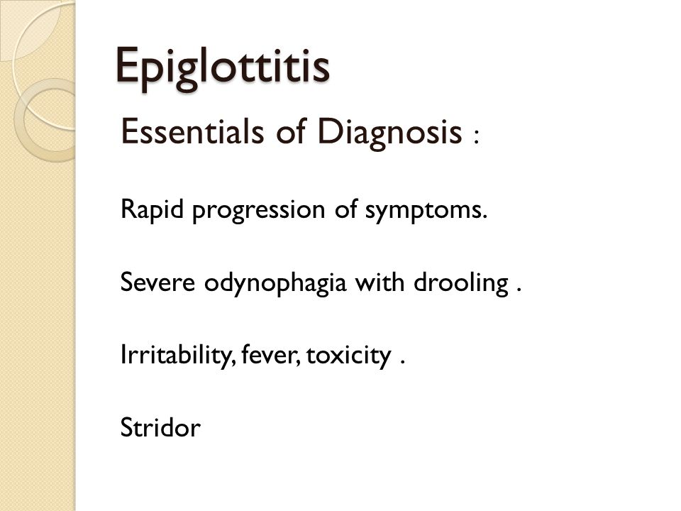 Epiglottitis Essentials of Diagnosis : Rapid progression of symptoms.