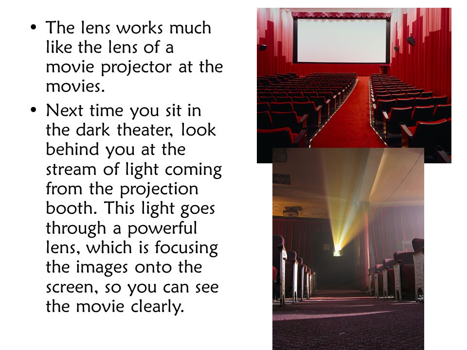 The lens works much like the lens of a movie projector at the movies.