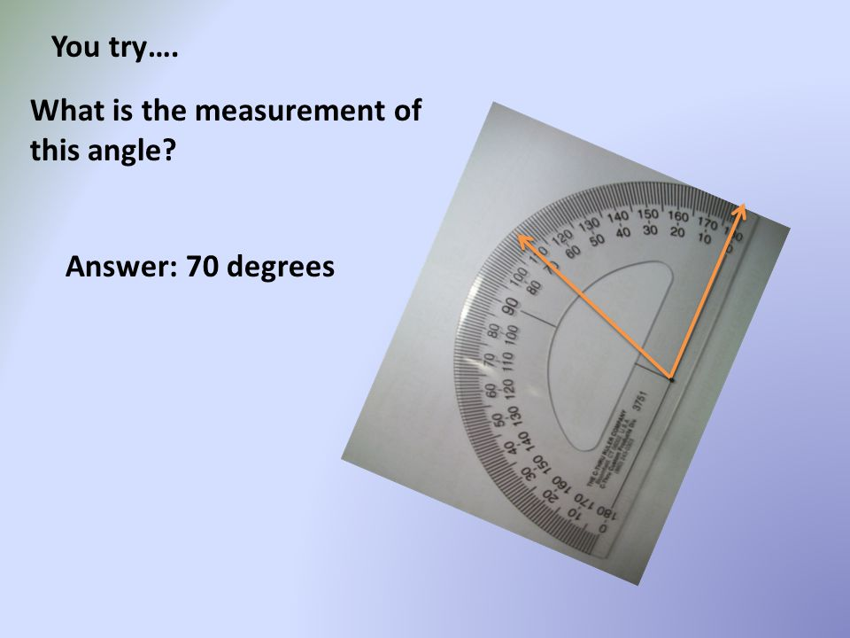 You try…. What is the measurement of this angle Answer: 70 degrees