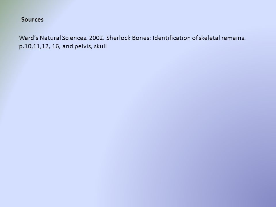 Sources Ward's Natural Sciences. 2002. Sherlock Bones: Identification of skeletal remains.