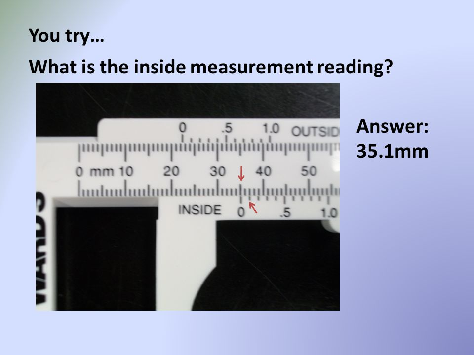 You try… What is the inside measurement reading Answer: 35.1mm