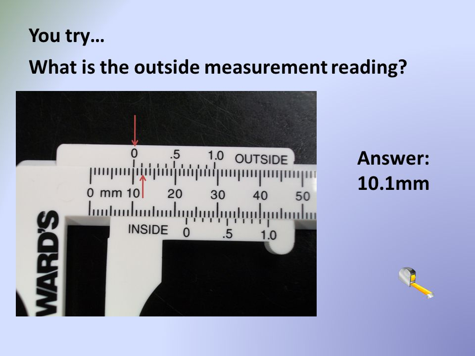 You try… What is the outside measurement reading Answer: 10.1mm
