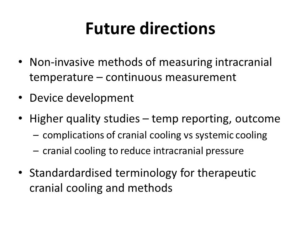 Future directions Non-invasive methods of measuring intracranial temperature – continuous measurement.
