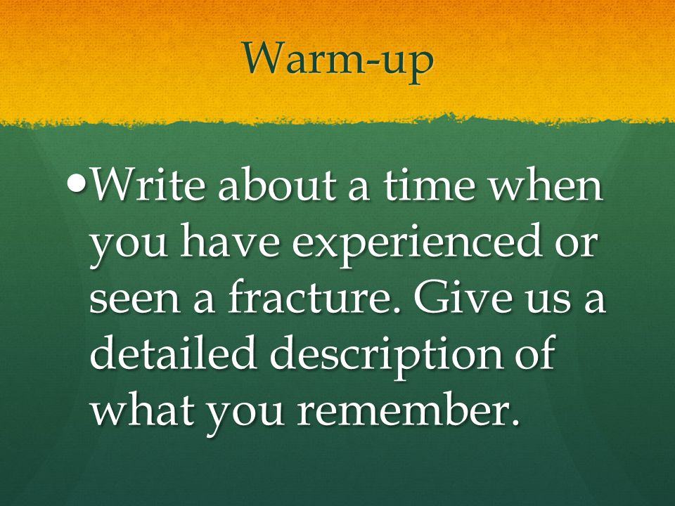 Warm-up Write about a time when you have experienced or seen a fracture.