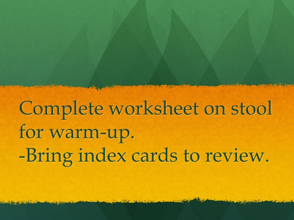 Complete worksheet on stool for warm-up. -Bring index cards to review.