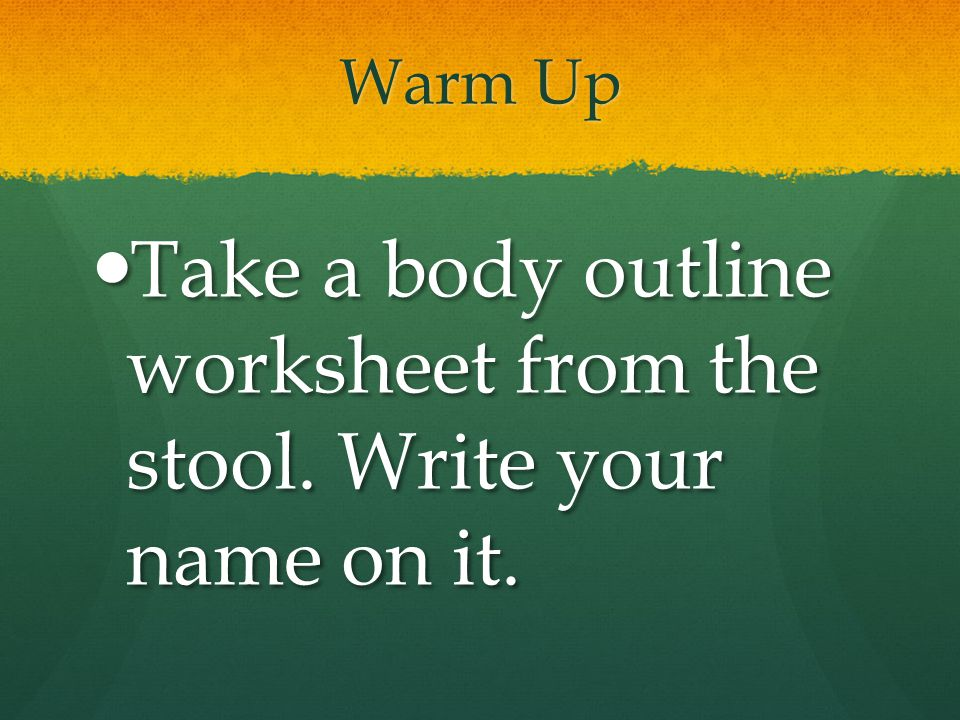 Take a body outline worksheet from the stool. Write your name on it.