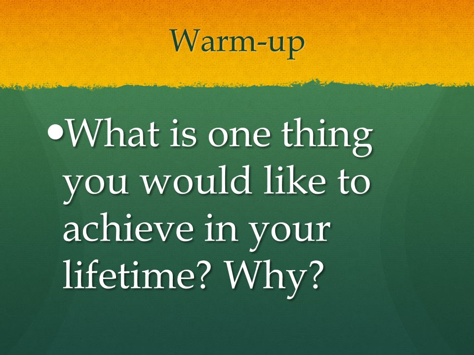 What is one thing you would like to achieve in your lifetime Why
