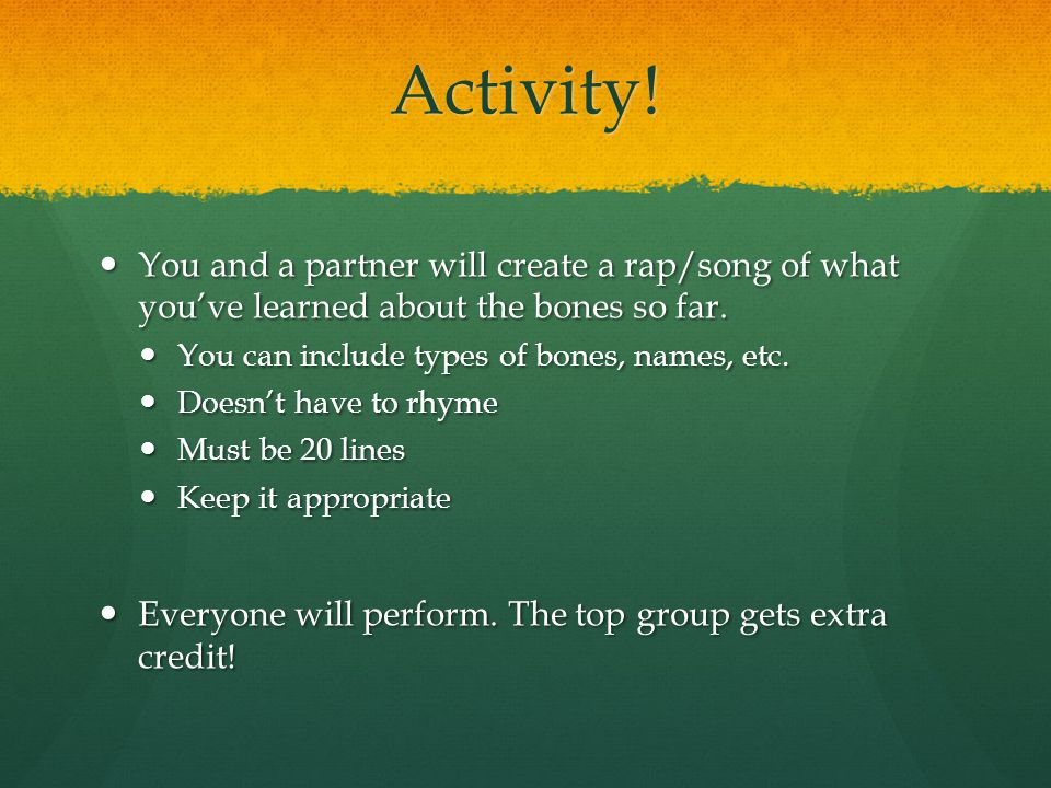 Activity! You and a partner will create a rap/song of what you've learned about the bones so far. You can include types of bones, names, etc.