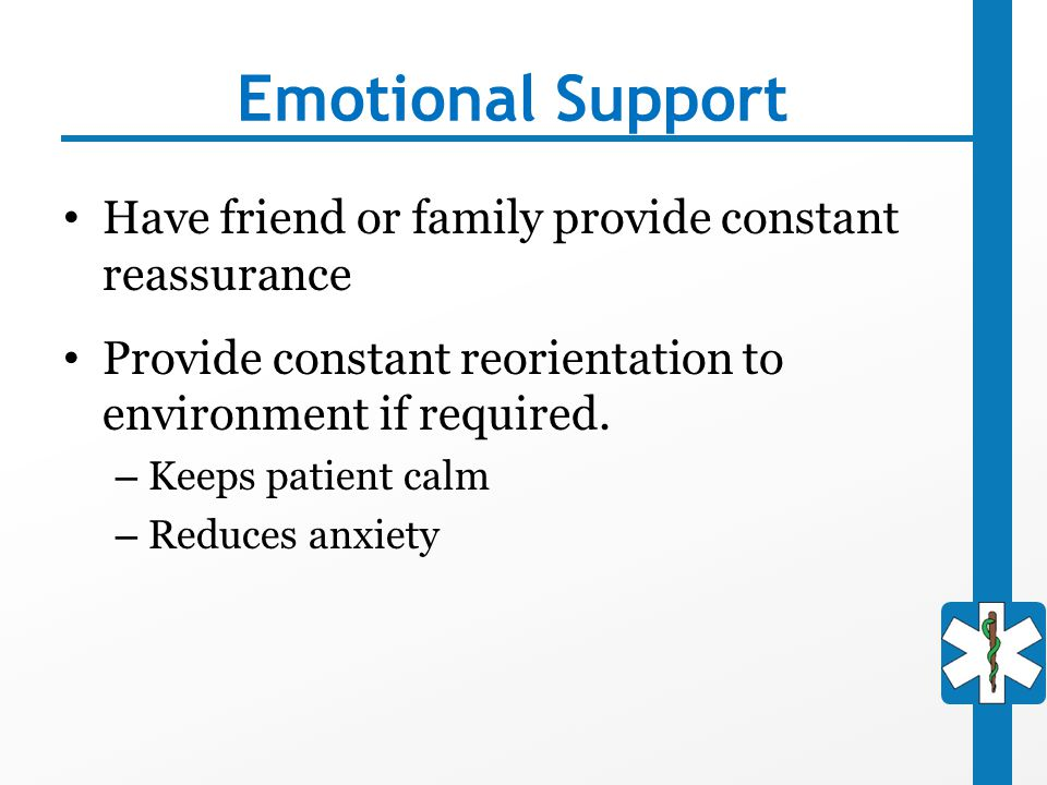 Emotional Support Have friend or family provide constant reassurance