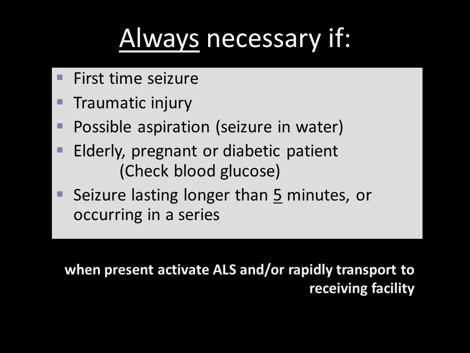 Always necessary if: First time seizure Traumatic injury
