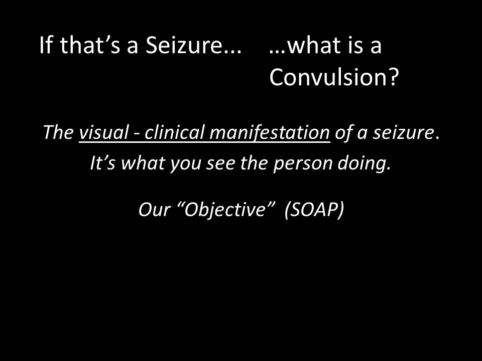 If that's a Seizure... …what is a Convulsion