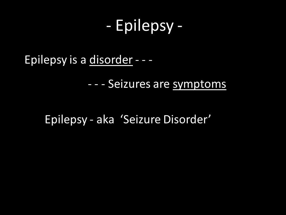 - Epilepsy - Epilepsy is a disorder - - - - - - Seizures are symptoms