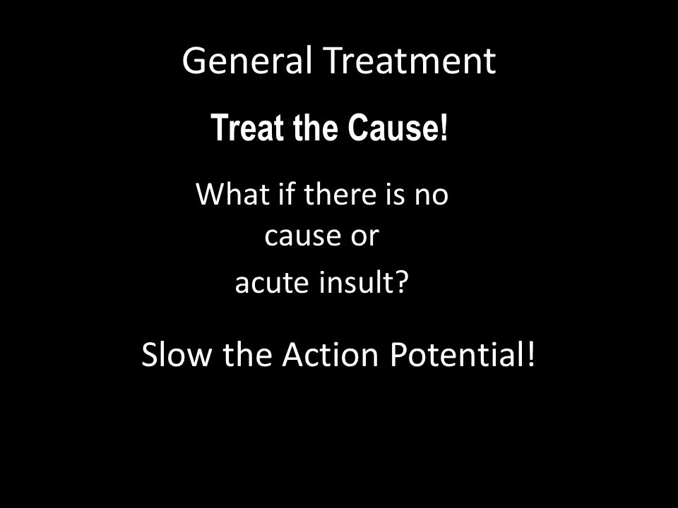 General Treatment Treat the Cause! Slow the Action Potential!