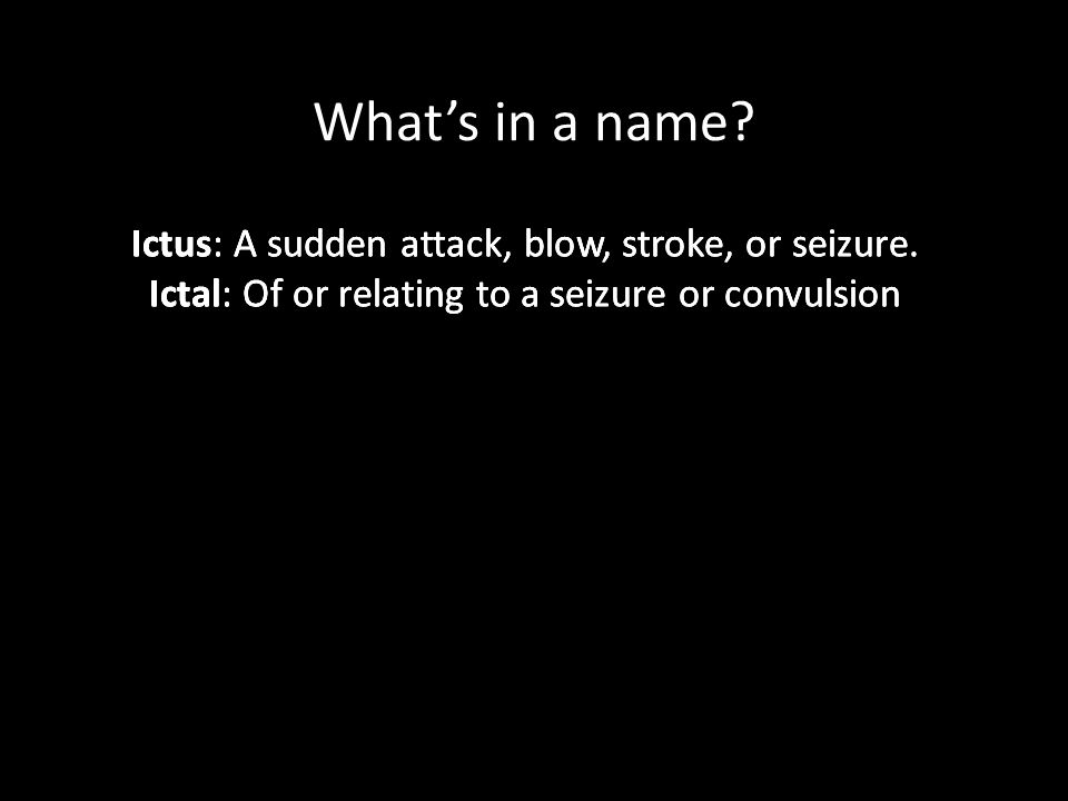 What's in a name Ictus: A sudden attack, blow, stroke, or seizure.