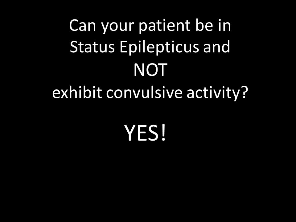 YES! NOT Can your patient be in Status Epilepticus and