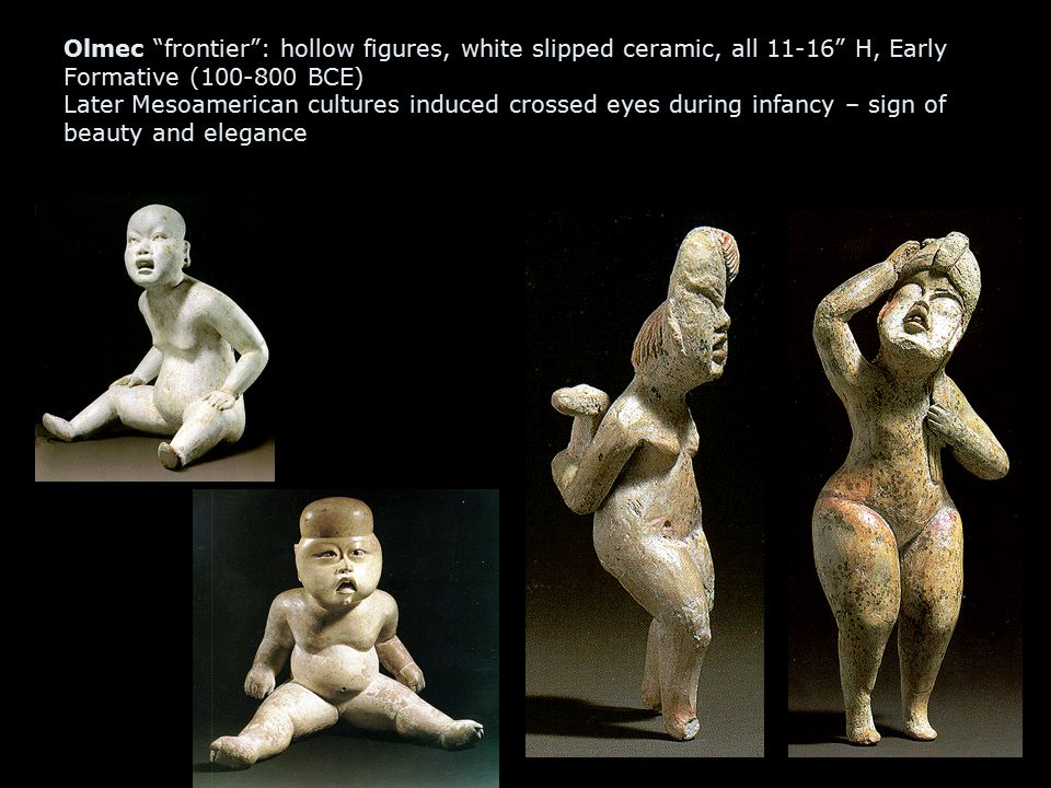 Olmec frontier : hollow figures, white slipped ceramic, all 11-16 H, Early Formative (100-800 BCE) Later Mesoamerican cultures induced crossed eyes during infancy – sign of beauty and elegance