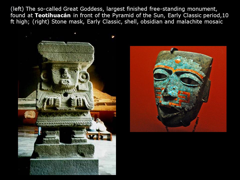 (left) The so-called Great Goddess, largest finished free-standing monument, found at Teotihuacán in front of the Pyramid of the Sun, Early Classic period,10 ft high; (right) Stone mask, Early Classic, shell, obsidian and malachite mosaic