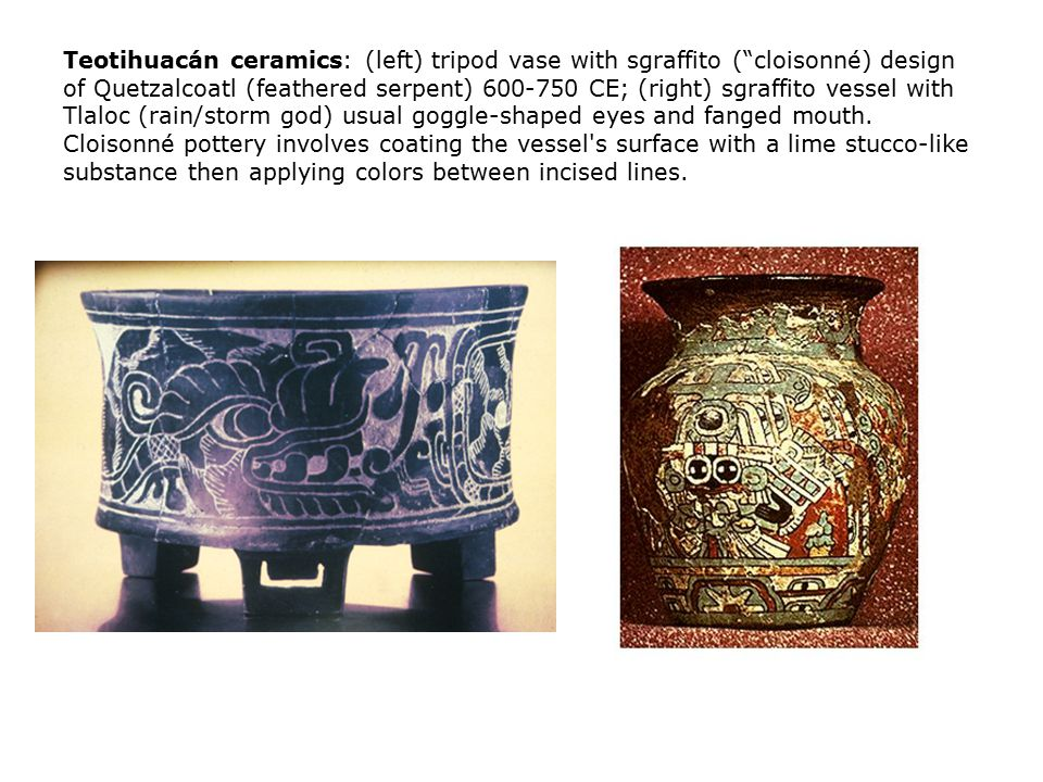 Teotihuacán ceramics: (left) tripod vase with sgraffito ( cloisonné) design of Quetzalcoatl (feathered serpent) 600-750 CE; (right) sgraffito vessel with Tlaloc (rain/storm god) usual goggle-shaped eyes and fanged mouth.