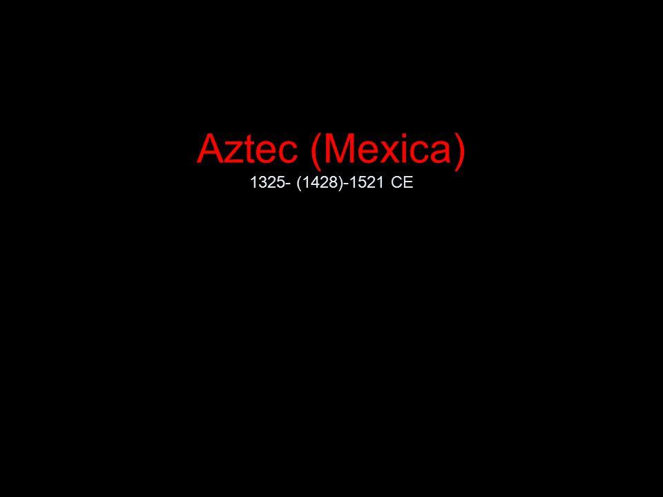 Aztec (Mexica) 1325- (1428)-1521 CE