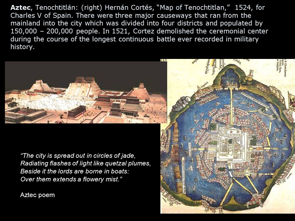 Aztec, Tenochtitlán: (right) Hernán Cortés, Map of Tenochtitlan, 1524, for Charles V of Spain. There were three major causeways that ran from the mainland into the city which was divided into four districts and populated by 150,000 – 200,000 people. In 1521, Cortez demolished the ceremonial center during the course of the longest continuous battle ever recorded in military history.