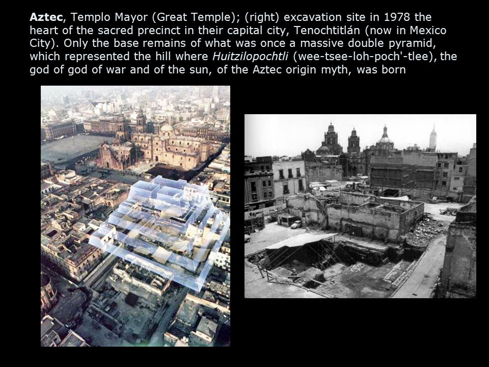 Aztec, Templo Mayor (Great Temple); (right) excavation site in 1978 the heart of the sacred precinct in their capital city, Tenochtitlán (now in Mexico City).