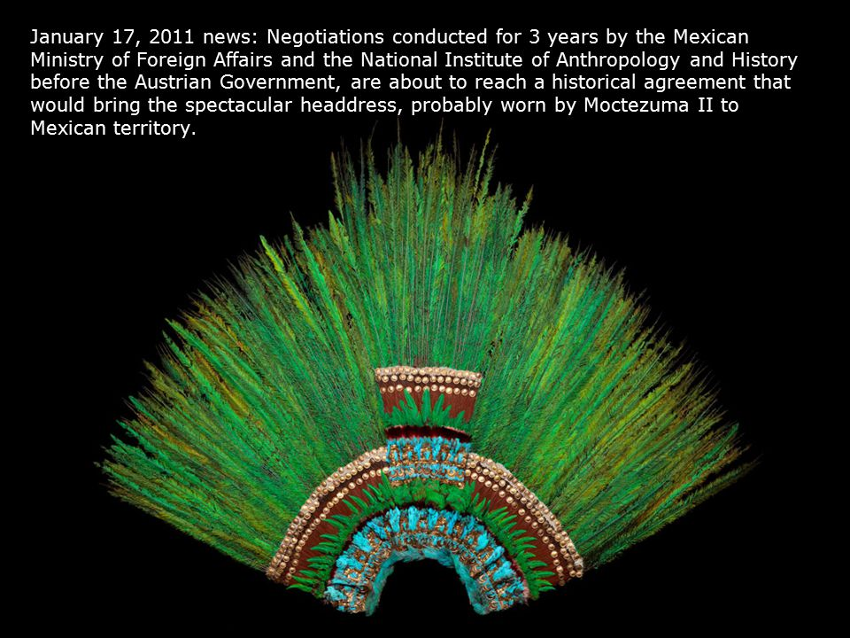 January 17, 2011 news: Negotiations conducted for 3 years by the Mexican Ministry of Foreign Affairs and the National Institute of Anthropology and History before the Austrian Government, are about to reach a historical agreement that would bring the spectacular headdress, probably worn by Moctezuma II to Mexican territory.