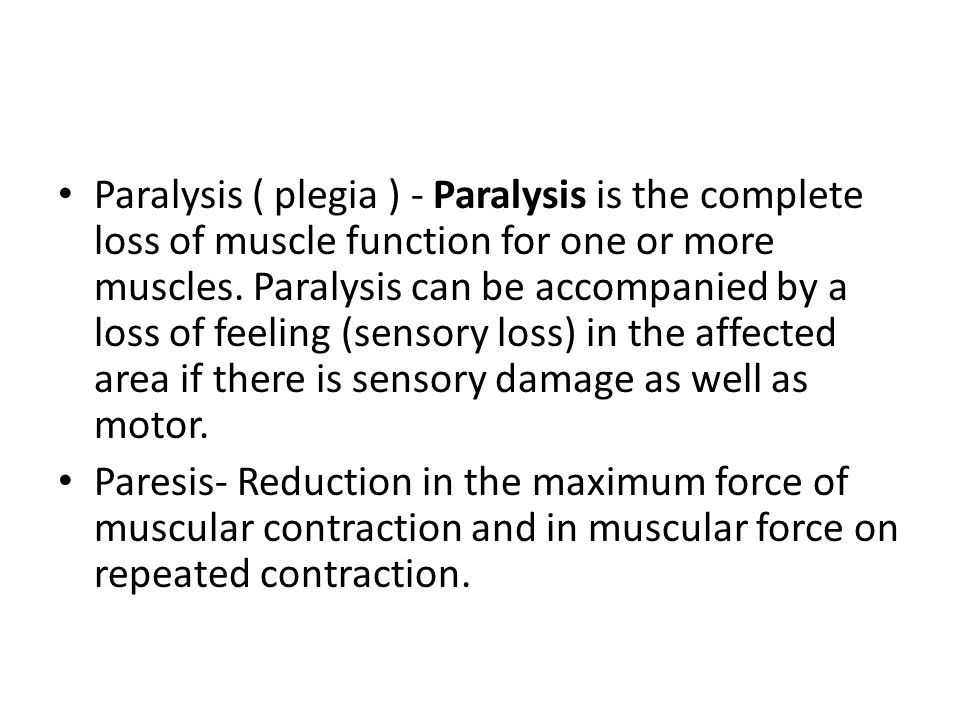 Paralysis ( plegia ) - Paralysis is the complete loss of muscle function for one or more muscles. Paralysis can be accompanied by a loss of feeling (sensory loss) in the affected area if there is sensory damage as well as motor.