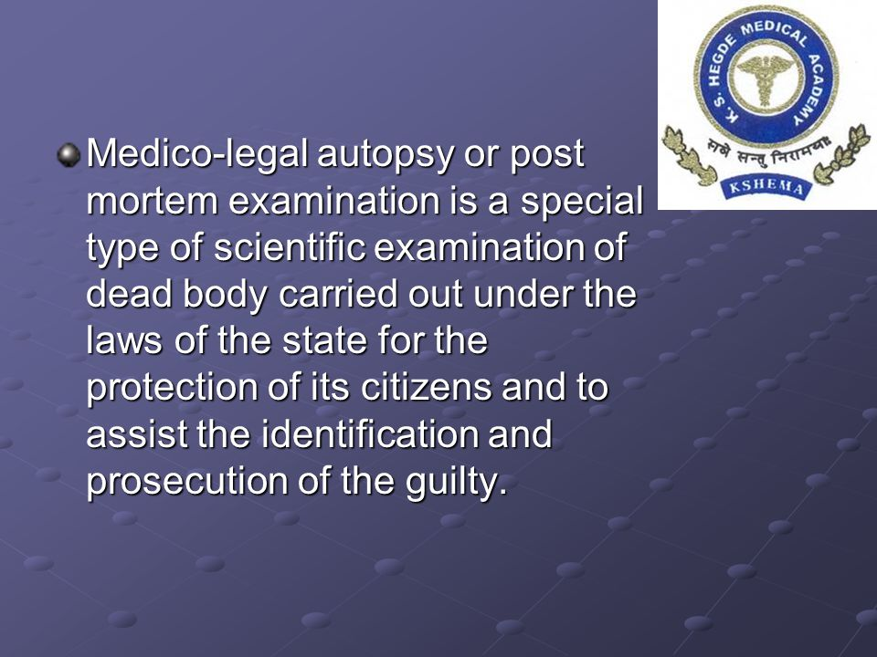 Medico-legal autopsy or post mortem examination is a special type of scientific examination of dead body carried out under the laws of the state for the protection of its citizens and to assist the identification and prosecution of the guilty.