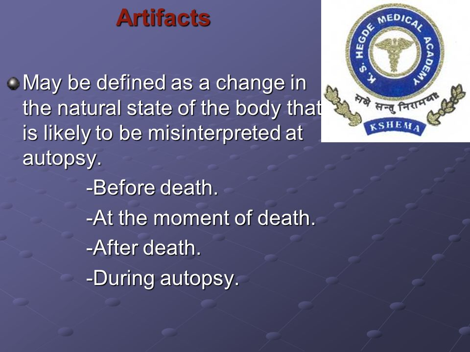 Artifacts May be defined as a change in the natural state of the body that is likely to be misinterpreted at autopsy.