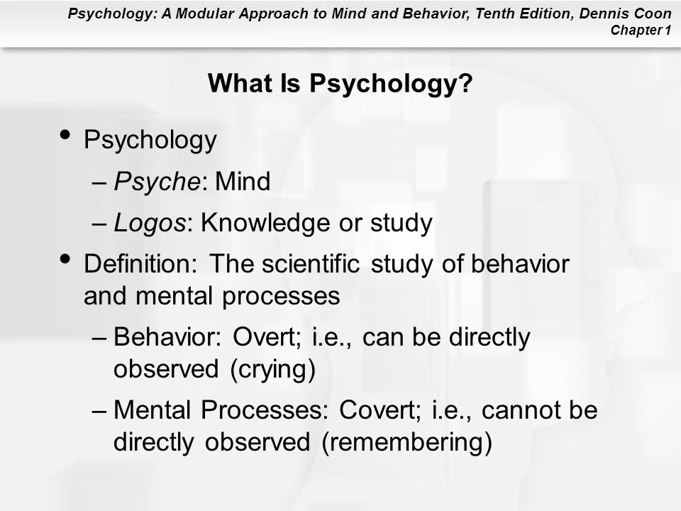 What Is Psychology Psychology. Psyche: Mind. Logos: Knowledge or study. Definition: The scientific study of behavior and mental processes.
