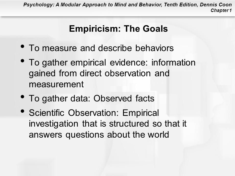 Empiricism: The Goals To measure and describe behaviors. To gather empirical evidence: information gained from direct observation and measurement.