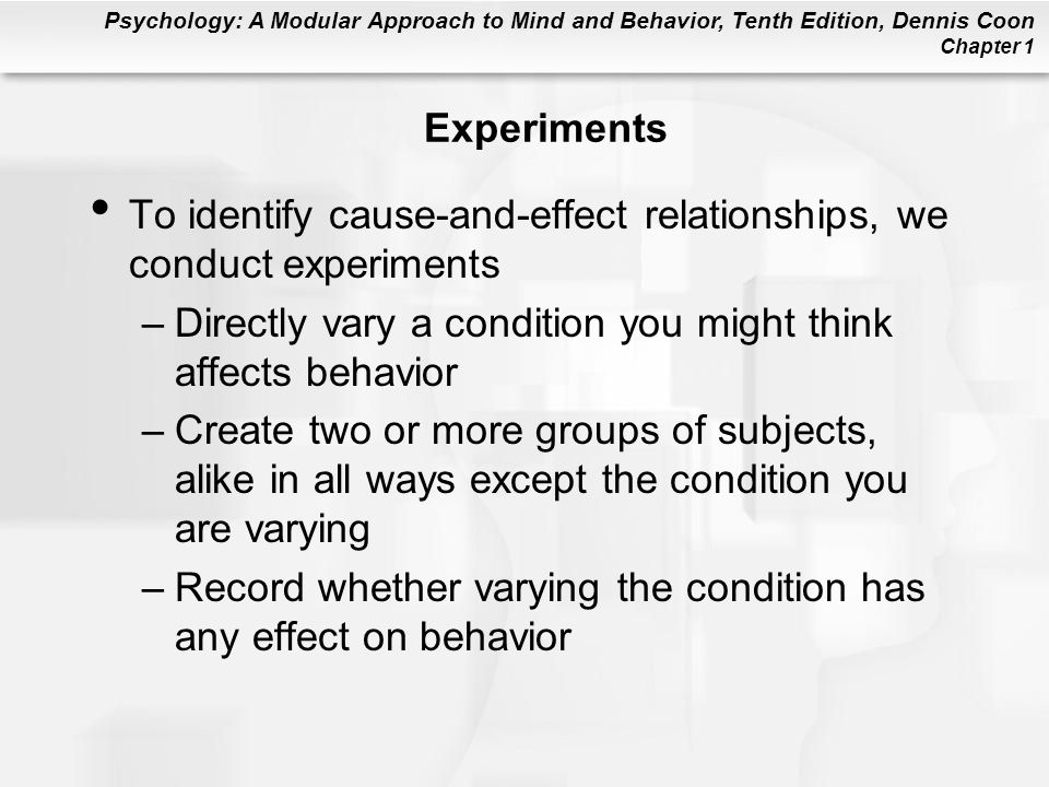Experiments To identify cause-and-effect relationships, we conduct experiments. Directly vary a condition you might think affects behavior.