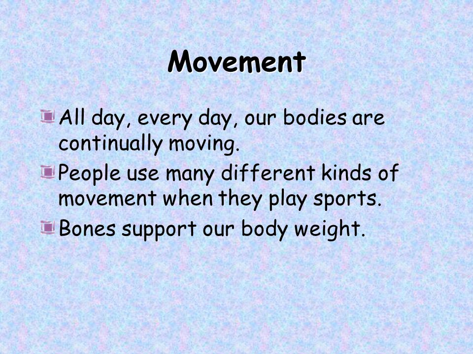 Movement All day, every day, our bodies are continually moving.