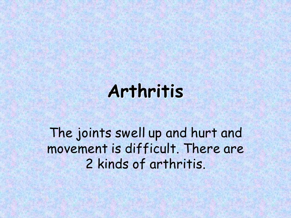 Arthritis The joints swell up and hurt and movement is difficult. There are 2 kinds of arthritis.